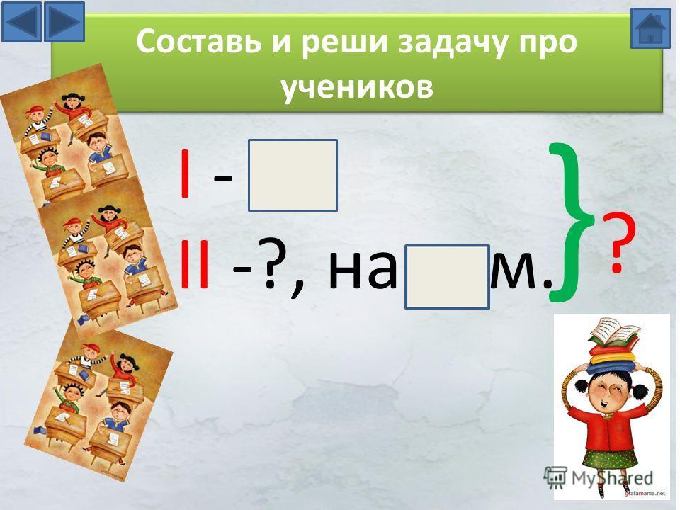 I - II -?, на м. }?}? Составь и реши задачу про учеников