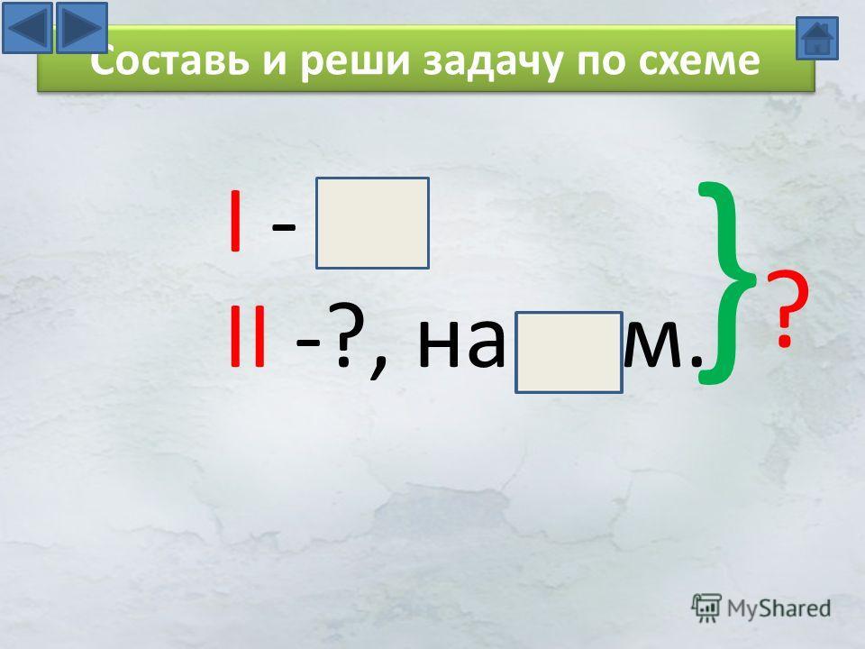 I - II -?, на м. }?}? Составь и реши задачу по схеме