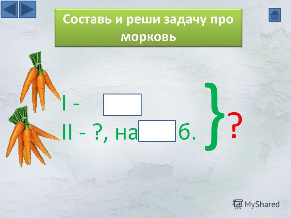 I - II - ?, на б. }?}? Составь и реши задачу про морковь