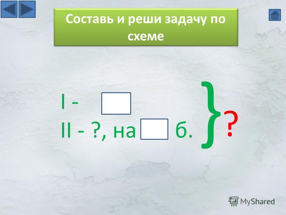 I - II - ?, на б. }?}? Составь и реши задачу по схеме