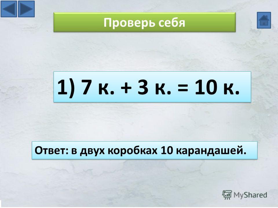 Проверь себя 1) 7 к. + 3 к. = 10 к. Ответ: в двух коробках 10 карандашей.