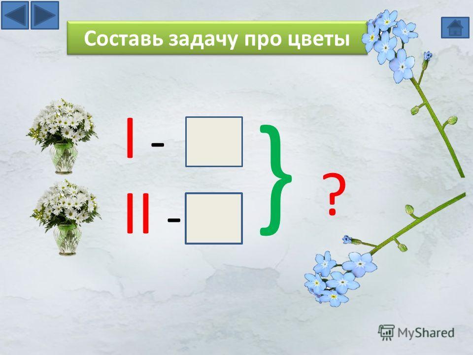 I - II - } ?} ? Составь задачу про цветы