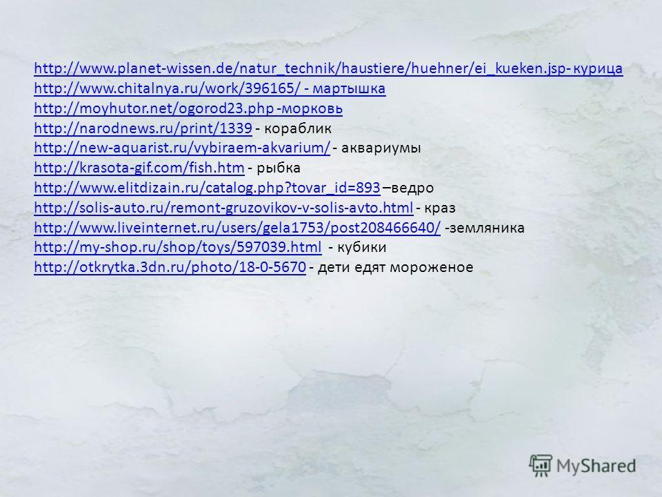 http://www.planet-wissen.de/natur_technik/haustiere/huehner/ei_kueken.jsp- курица http://www.chitalnya.ru/work/396165/ - мартышка http://moyhutor.net/ogorod23. php -морковь http://narodnews.ru/print/1339http://narodnews.ru/print/1339 - кораблик http: