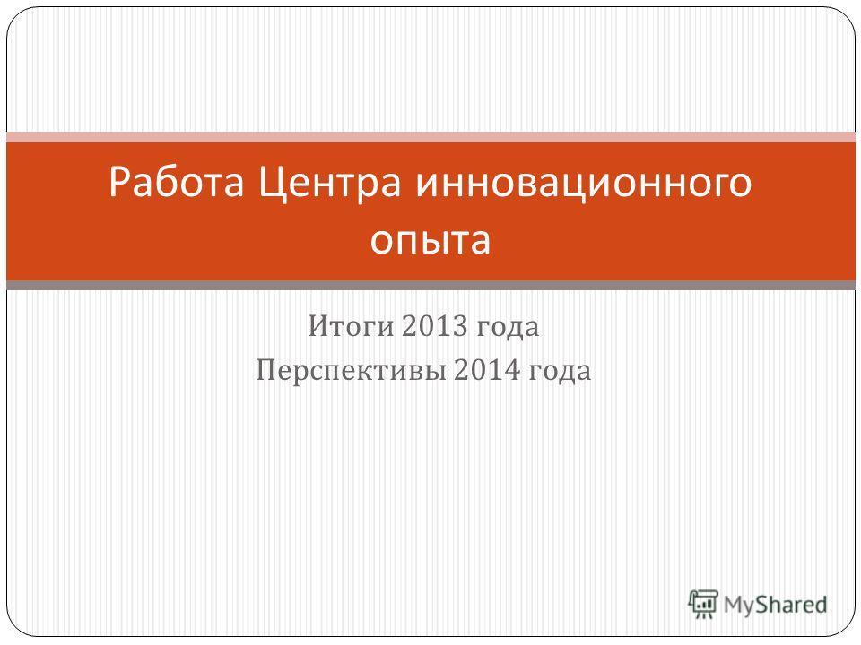 Итоги 2013 года Перспективы 2014 года Работа Центра инновационного опыта