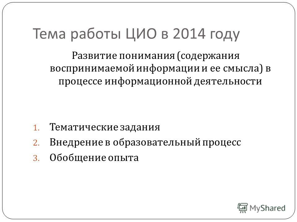 Тема работы ЦИО в 2014 году Развитие понимания ( содержания воспринимаемой информации и ее смысла ) в процессе информационной деятельности 1. Тематические задания 2. Внедрение в образовательный процесс 3. Обобщение опыта