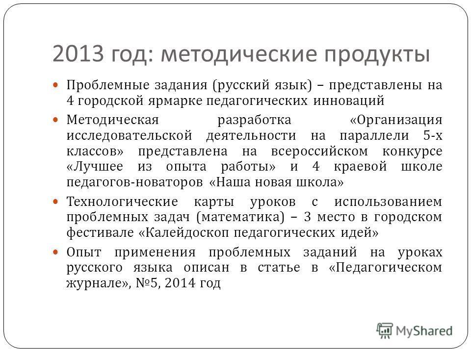 2013 год : методические продукты Проблемные задания ( русский язык ) – представлены на 4 городской ярмарке педагогических инноваций Методическая разработка « Организация исследовательской деятельности на параллели 5- х классов » представлена на всеро