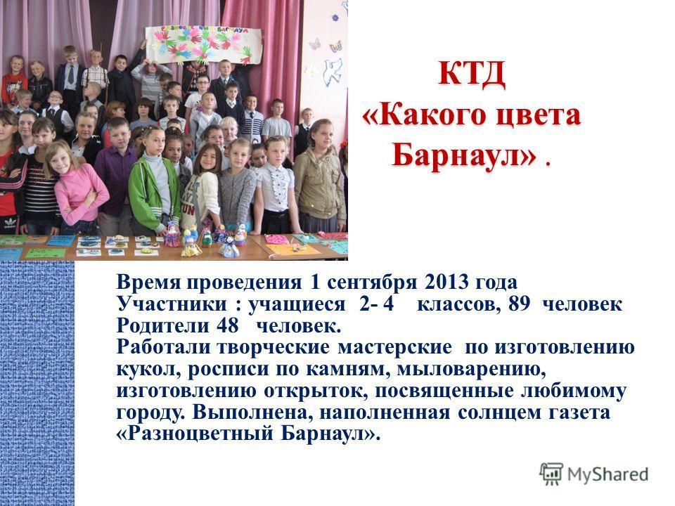 КТД «Какого цвета Барнаул». Время проведения 1 сентября 2013 года Участники : учащиеся 2- 4 классов, 89 человек Родители 48 человек. Работали творческие мастерские по изготовлению кукол, росписи по камням, мыловарению, изготовлению открыток, посвящен