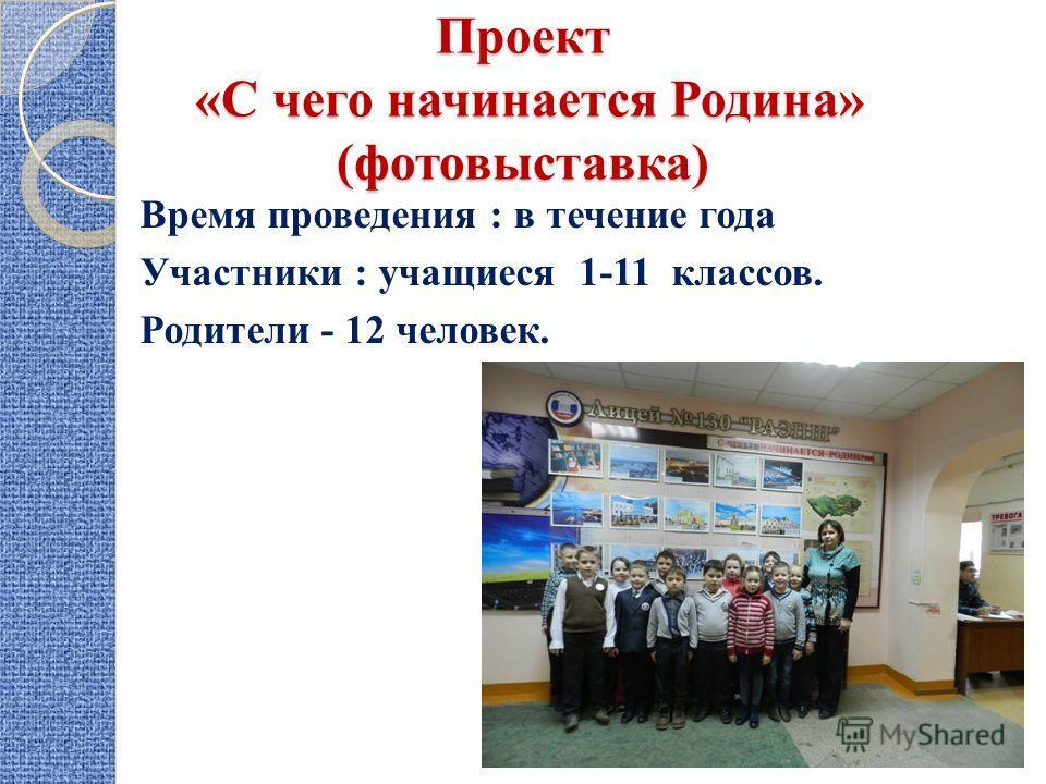Проект «С чего начинается Родина» (фотовыставка) Время проведения : в течение года Участники : учащиеся 1-11 классов. Родители - 12 человек.
