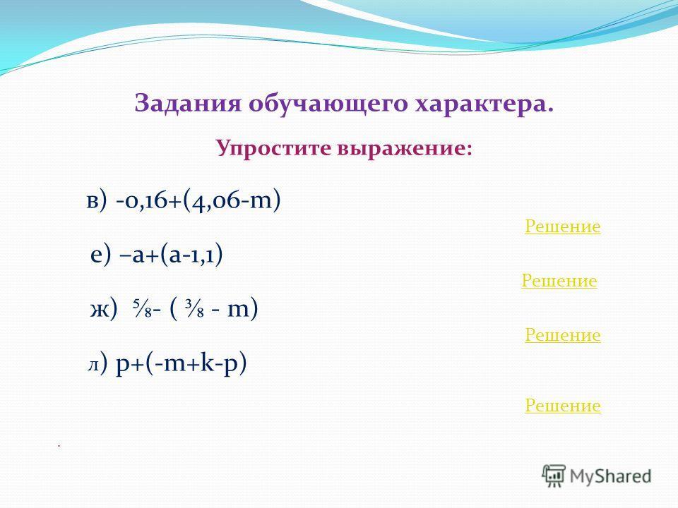 Задания обучающего характера. Упростите выражение: в) -0,16+(4,06-m) Решение е) –a+(a-1,1) Решение ж) - ( - m) Решение л ) p+(-m+k-p) Решение.