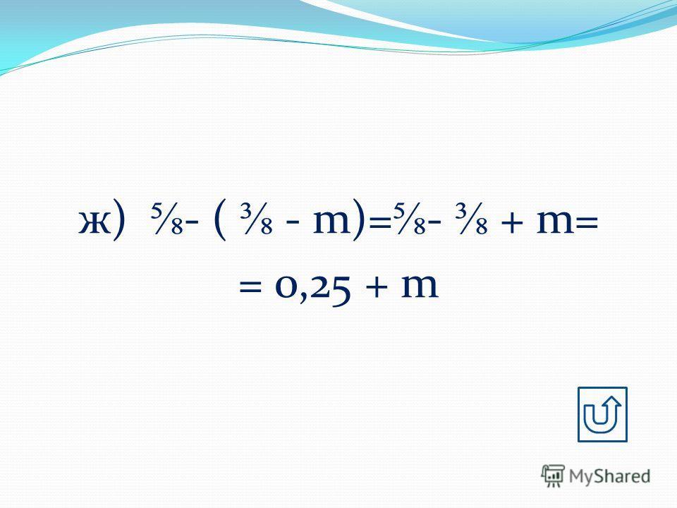ж) - ( - m)= - + m= = 0,25 + m