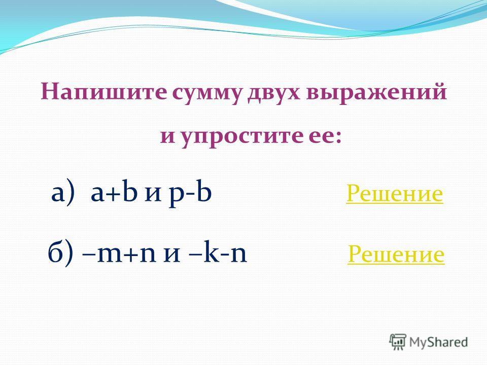 Напишите сумму двух выражений и упростите ее: а) a+b и p-b Решение Решение б) –m+n и –k-n Решение Решение