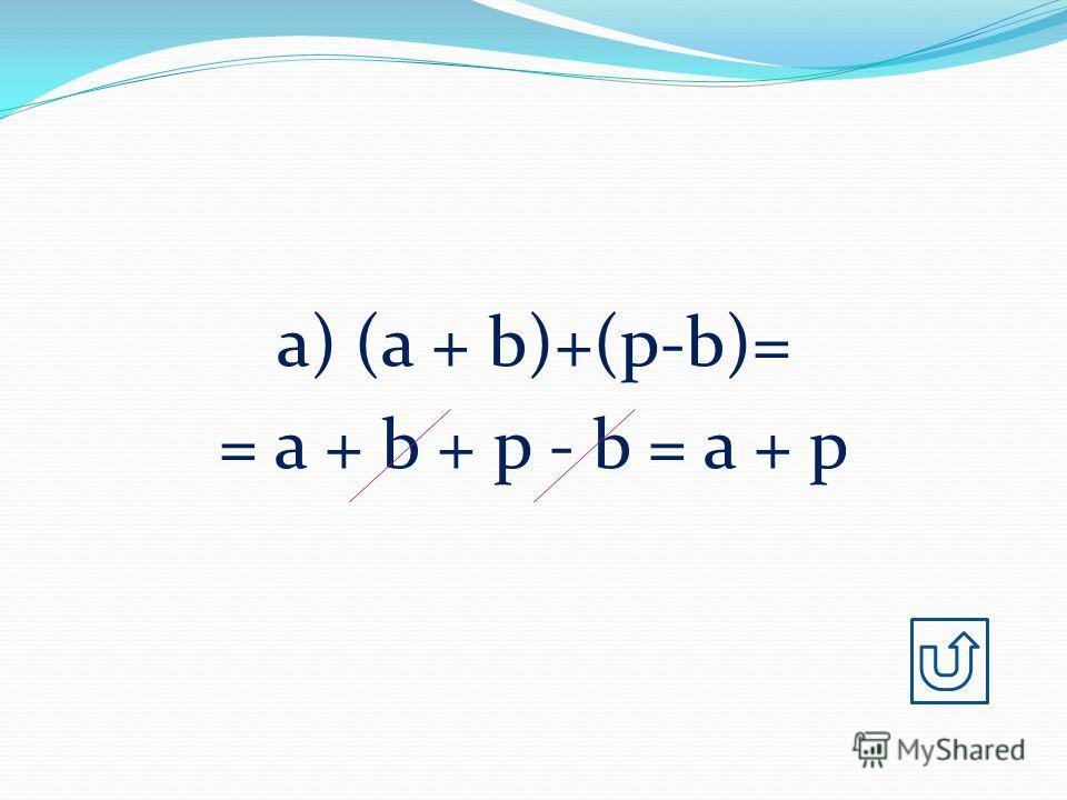 а) (a + b)+(p-b)= = a + b + p - b = a + p