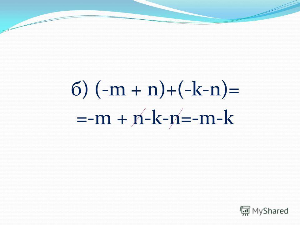 б) (-m + n)+(-k-n)= =-m + n-k-n=-m-k
