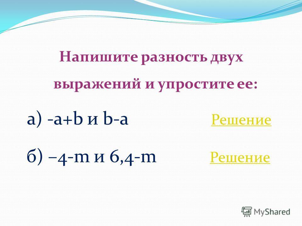 Напишите разность двух выражений и упростите ее: а) -a+b и b-a Решение Решение б) –4-m и 6,4-m Решение Решение