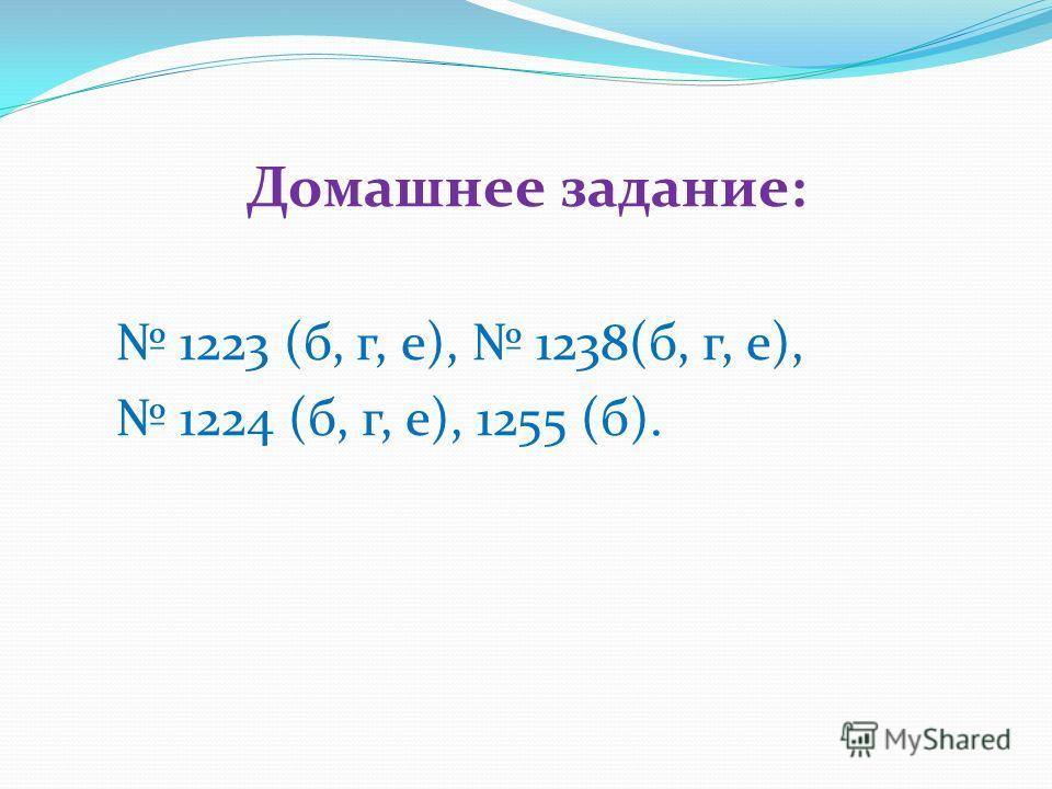 Домашнее задание: 1223 (б, г, е), 1238(б, г, е), 1224 (б, г, е), 1255 (б).
