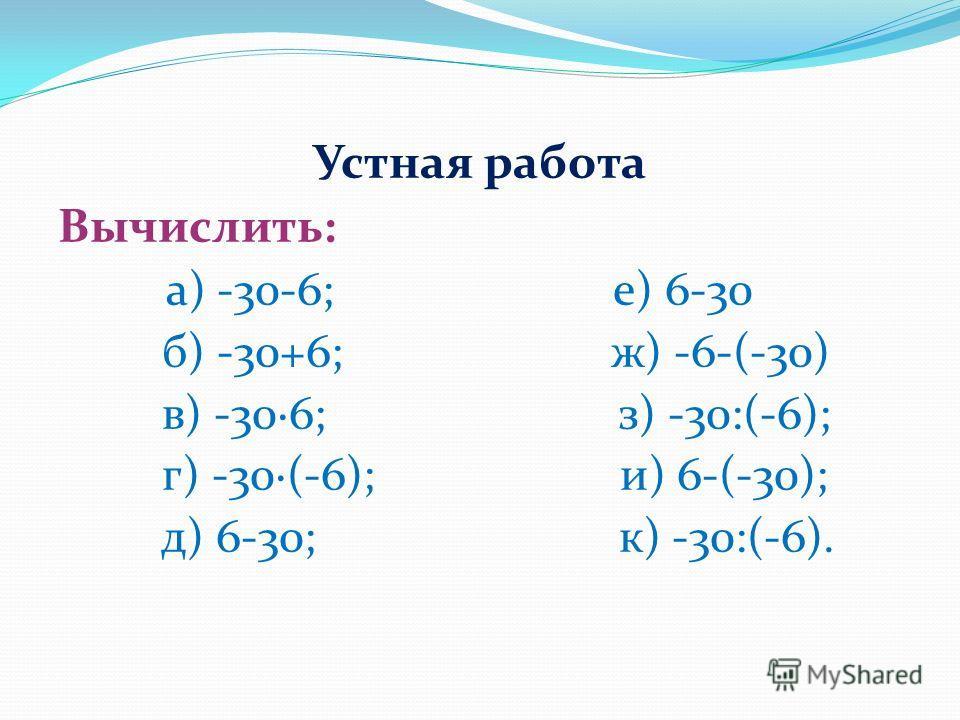 Устная работа Вычислить: а) -30-6; е) 6-30 б) -30+6; ж) -6-(-30) в) -306; з) -30:(-6); г) -30(-6); и) 6-(-30); д) 6-30; к) -30:(-6).