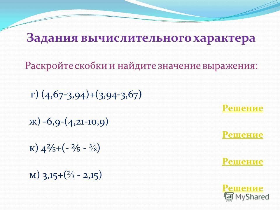 Задания вычислительного характера Раскройте скобки и найдите значение выражения: г) (4,67-3,94)+(3,94-3,67) Решение ж) -6,9-(4,21-10,9) Решение к) 4 +(- - ) Решение м) 3,15+( - 2,15) Решение