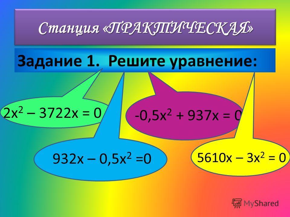 Станция «ПРАКТИЧЕСКАЯ» Задание 1. Решите уравнение: 2x 2 – 3722x = 0 932x – 0,5x 2 =0 -0,5x 2 + 937x = 0 5610x – 3x 2 = 0