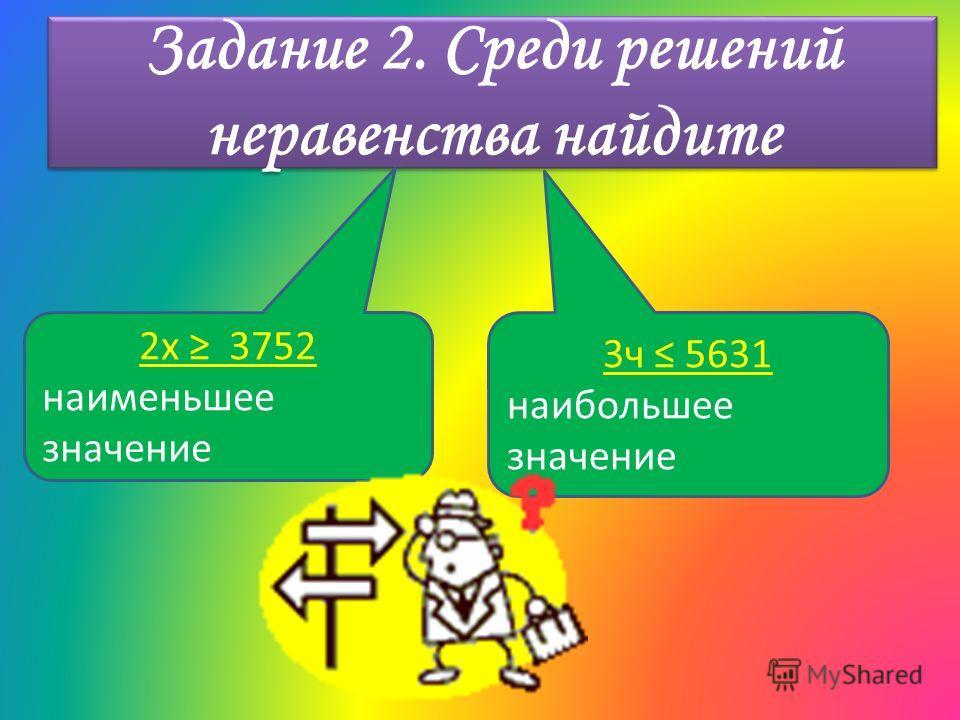 Задание 2. Среди решений неравенства найдите 2 х 3752 наименьшее значение 3 ч 5631 наибольшее значение