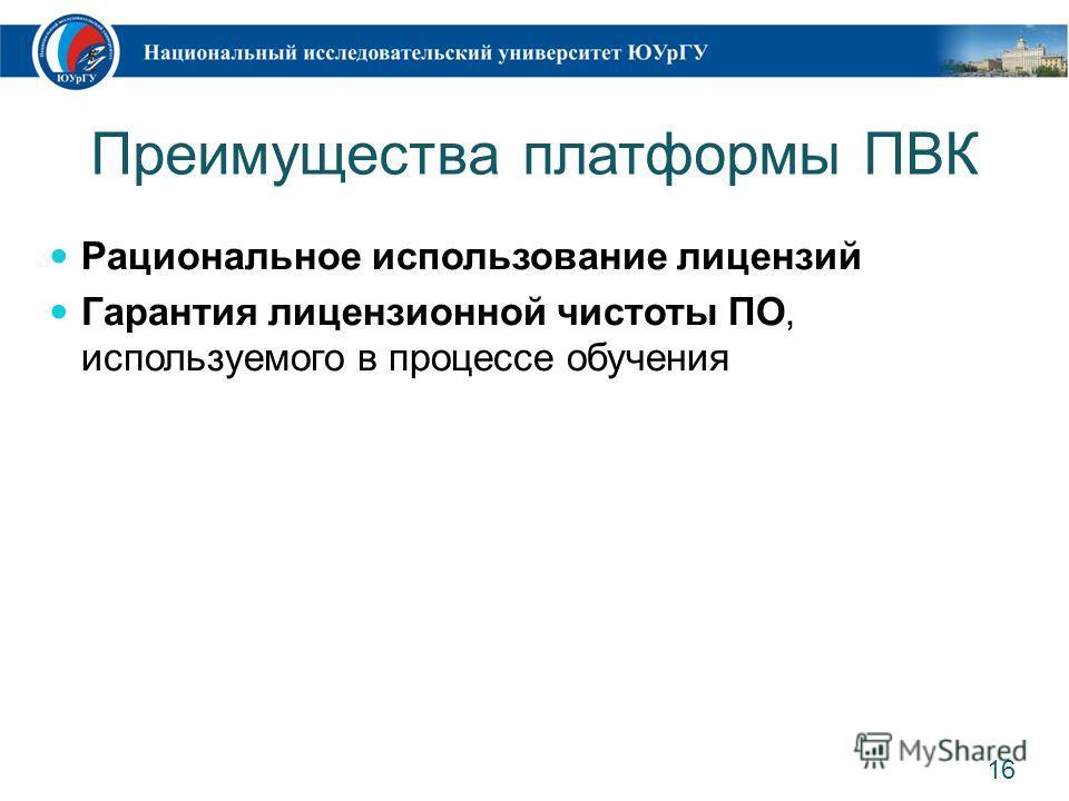 Преимущества платформы ПВК Рациональное использование лицензий Гарантия лицензионной чистоты ПО, используемого в процессе обучения 16