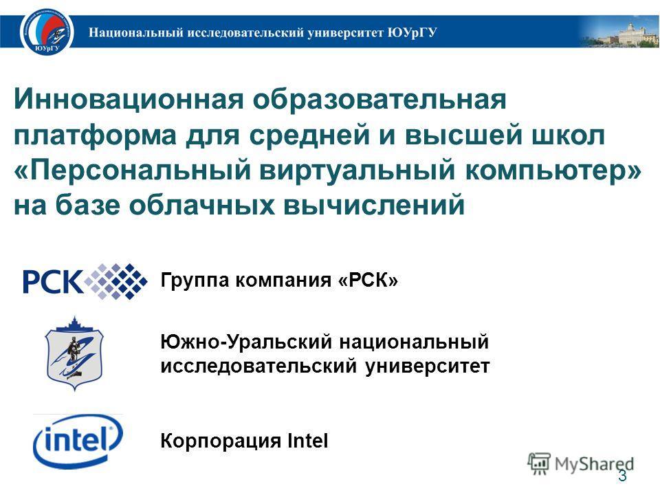 Инновационная образовательная платформа для средней и высшей школ «Персональный виртуальный компьютер» на базе облачных вычислений 3 Группа компания «РСК» Корпорация Intel Южно-Уральский национальный исследовательский университет
