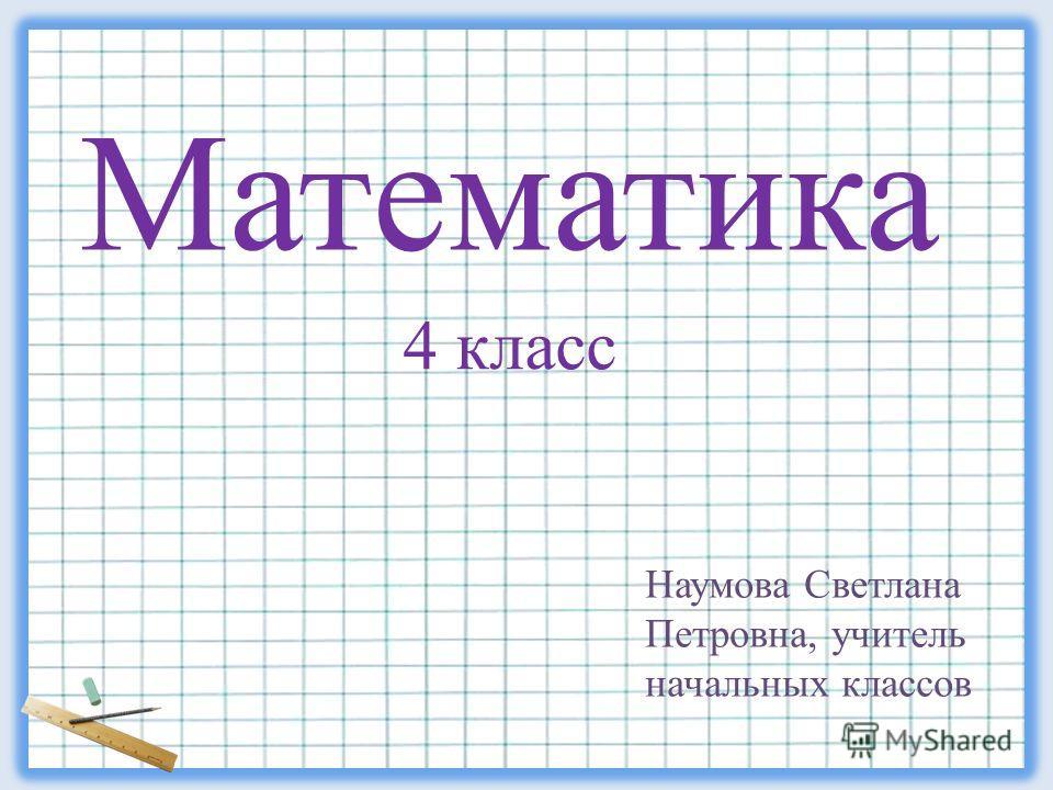 Наумова Светлана Петровна, учитель начальных классов Математика 4 класс