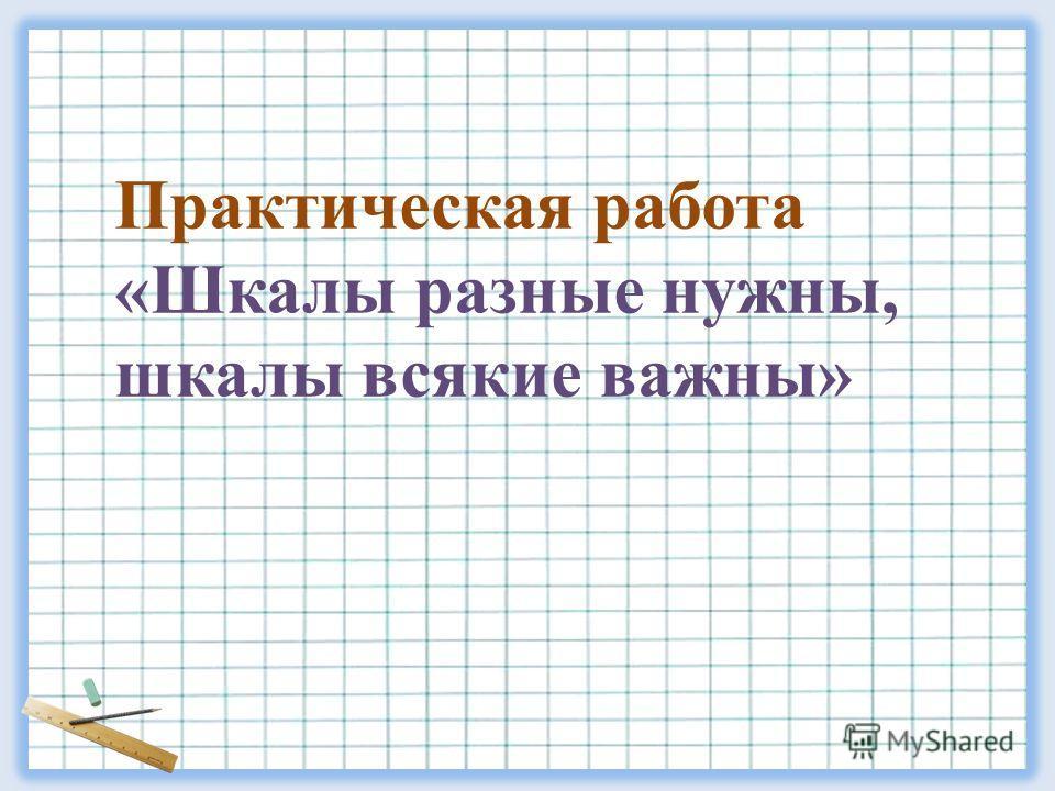 Практическая работа «Шкалы разные нужны, шкалы всякие важны»
