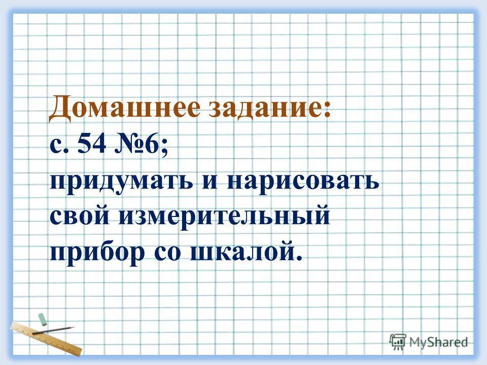Домашнее задание: с. 54 6; придумать и нарисовать свой измерительный прибор со шкалой.