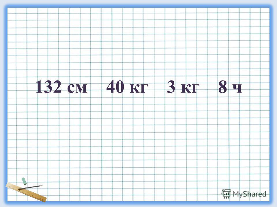 132 см 40 кг 3 кг 8 ч