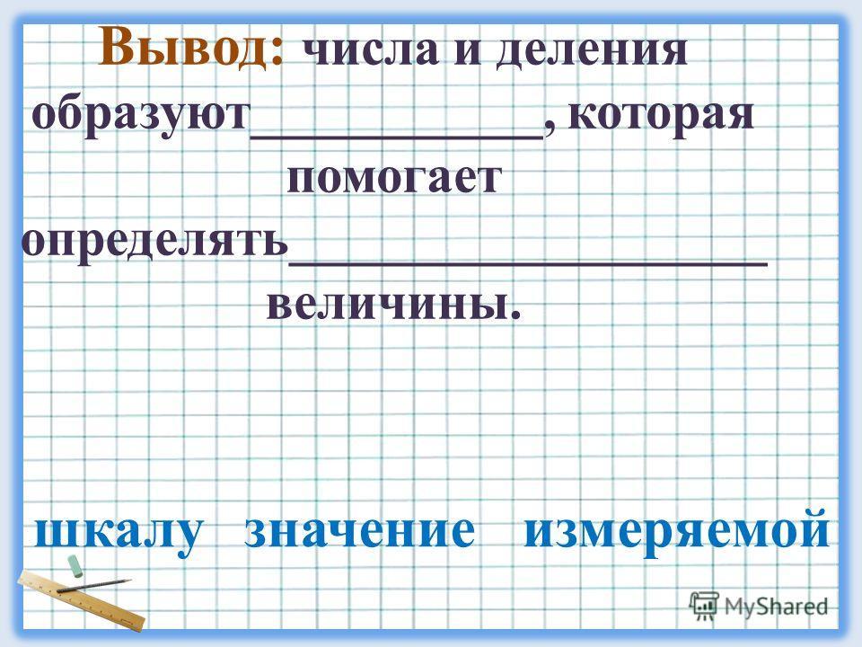 Вывод: числа и деления образуют___________, которая помогает определять__________________ величины. шкалу значение измеряемой