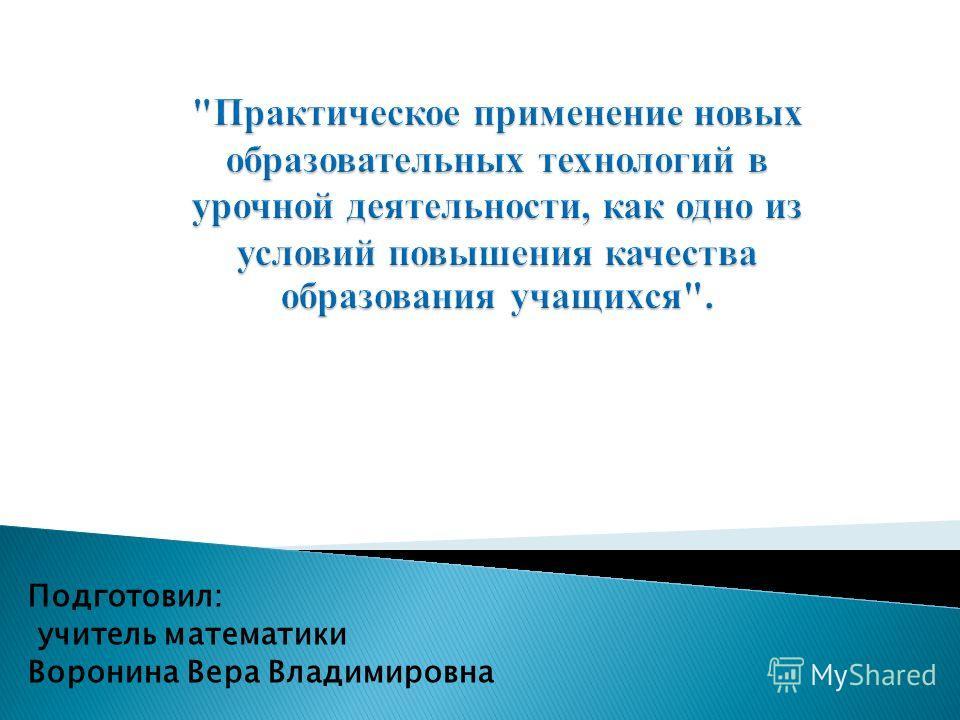 Подготовил: учитель математики Воронина Вера Владимировна
