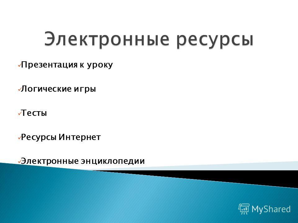 Презентация к уроку Логические игры Тесты Ресурсы Интернет Электронные энциклопедии