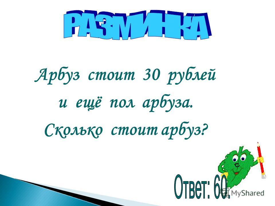 Арбуз стоит 30 рублей и ещё пол арбуза. Сколько стоит арбуз?