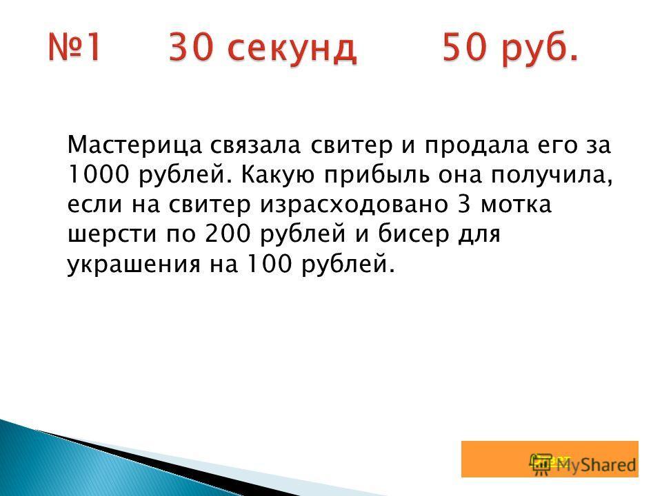 Мастерица связала свитер и продала его за 1000 рублей. Какую прибыль она получила, если на свитер израсходовано 3 мотка шерсти по 200 рублей и бисер для украшения на 100 рублей. Ответ