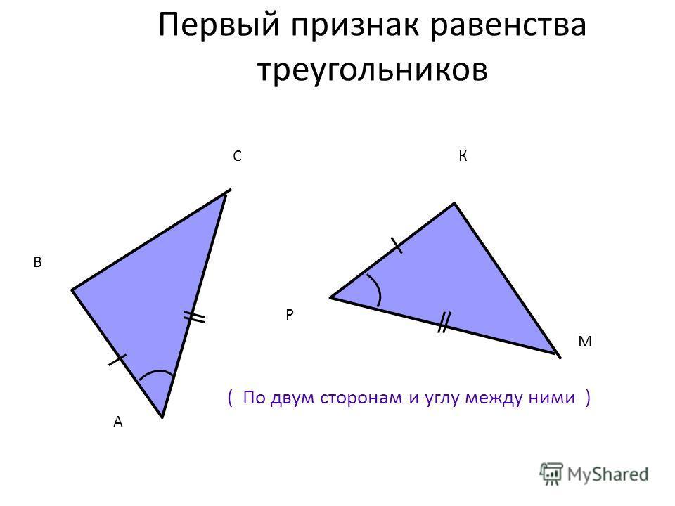 Первый признак равенства треугольников ( По двум сторонам и углу между ними ) А В С Р К М