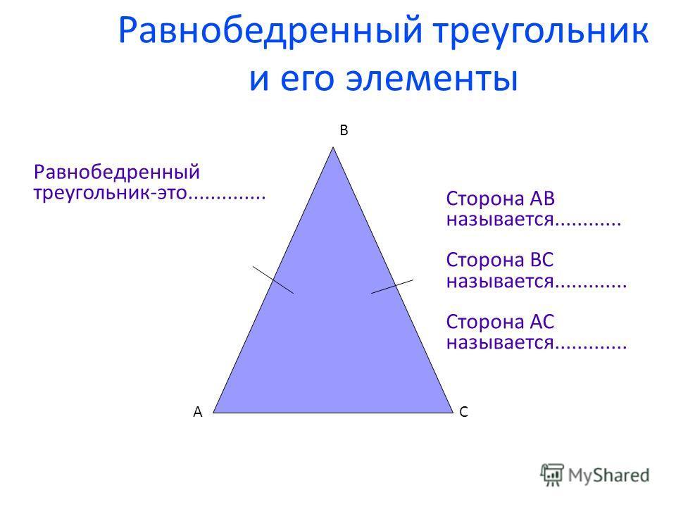Равнобедренный треугольник и его элементы АС В Равнобедренный треугольник-это.............. Сторона АВ называется............ Сторона ВС называется............. Сторона АС называется.............