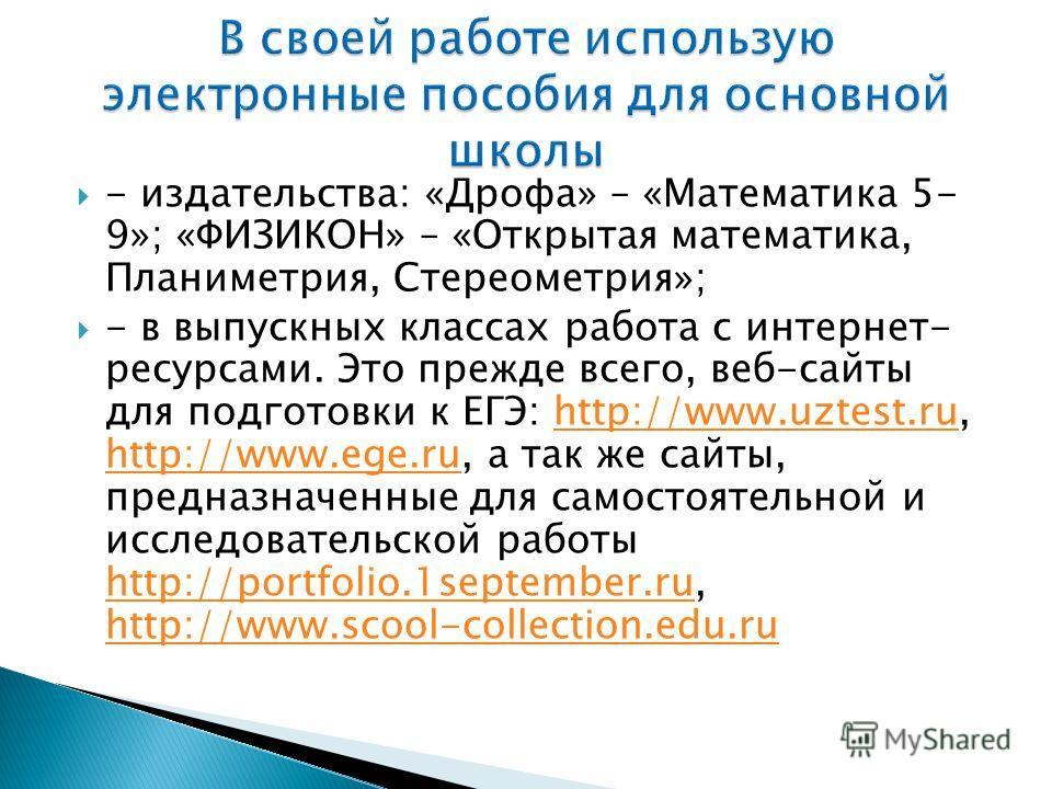 - издательства: «Дрофа» – «Математика 5- 9»; «ФИЗИКОН» – «Открытая математика, Планиметрия, Стереометрия»; - в выпускных классах работа с интернет- ресурсами. Это прежде всего, веб-сайты для подготовки к ЕГЭ: http://www.uztest.ru, http://www.ege.ru,