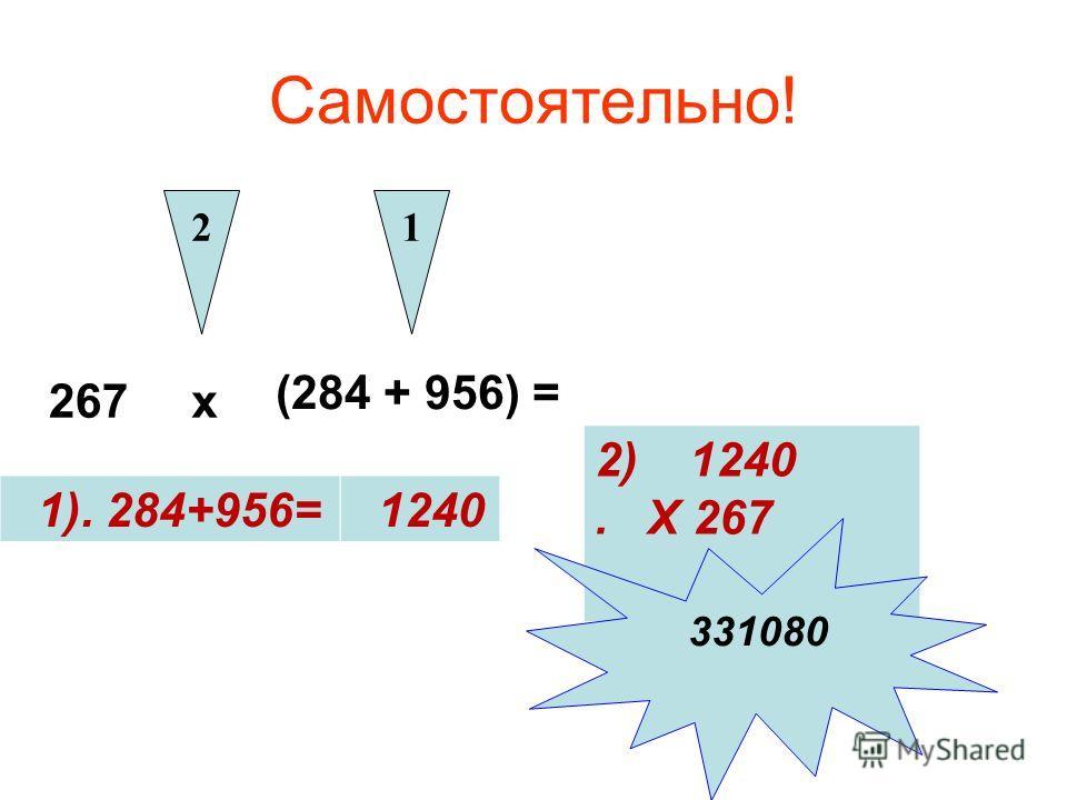 Самостоятельно! 1). 284+956= 1 267 х (284 + 956) = 2 1240 2) 1240. Х 267 331080