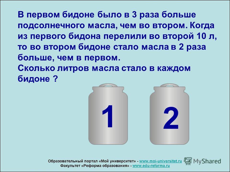 В первом бидоне было в 3 раза больше подсолнечного масла, чем во втором. Когда из первого бидона перелили во второй 10 л, то во втором бидоне стало масла в 2 раза больше, чем в первом. Сколько литров масла стало в каждом бидоне ? 1 2