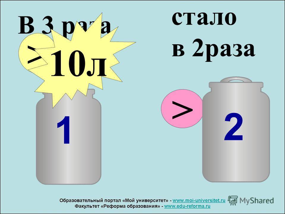 1 В 3 раза > 10 л стало в 2 раза > 2