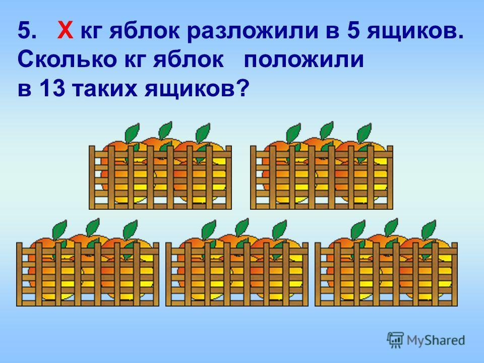 5. Х кг яблок разложили в 5 ящиков. Сколько кг яблок положили в 13 таких ящиков?