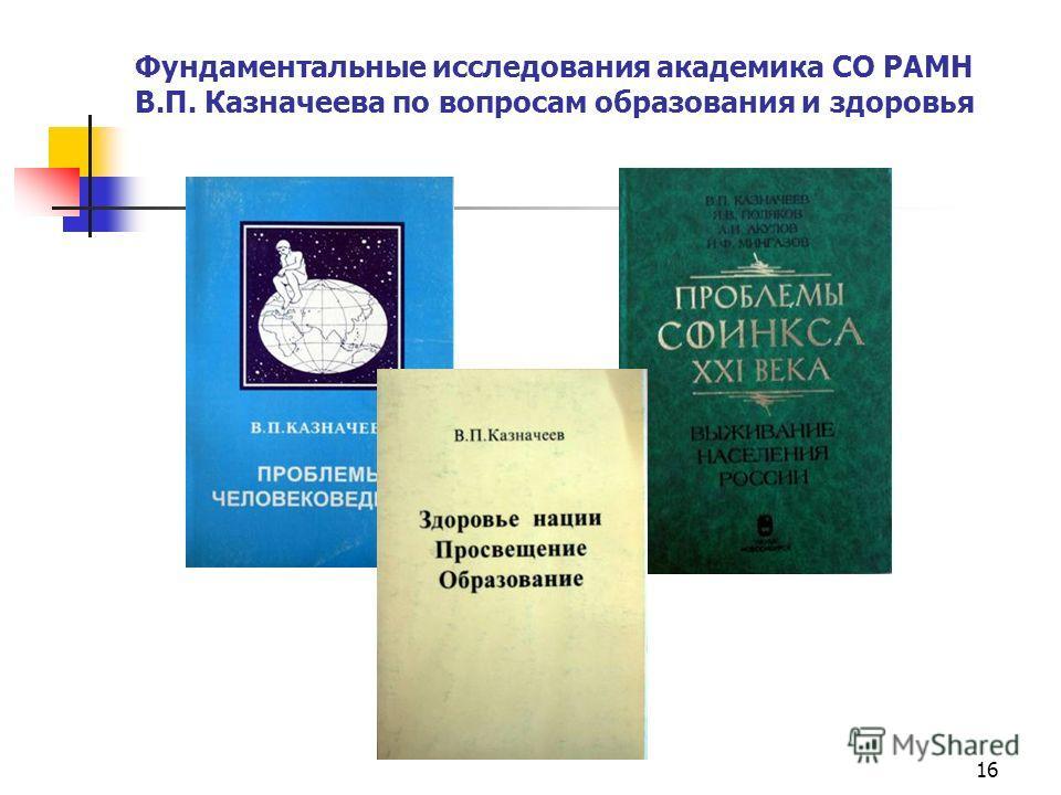 16 Фундаментальные исследования академика СО РАМН В.П. Казначеева по вопросам образования и здоровья