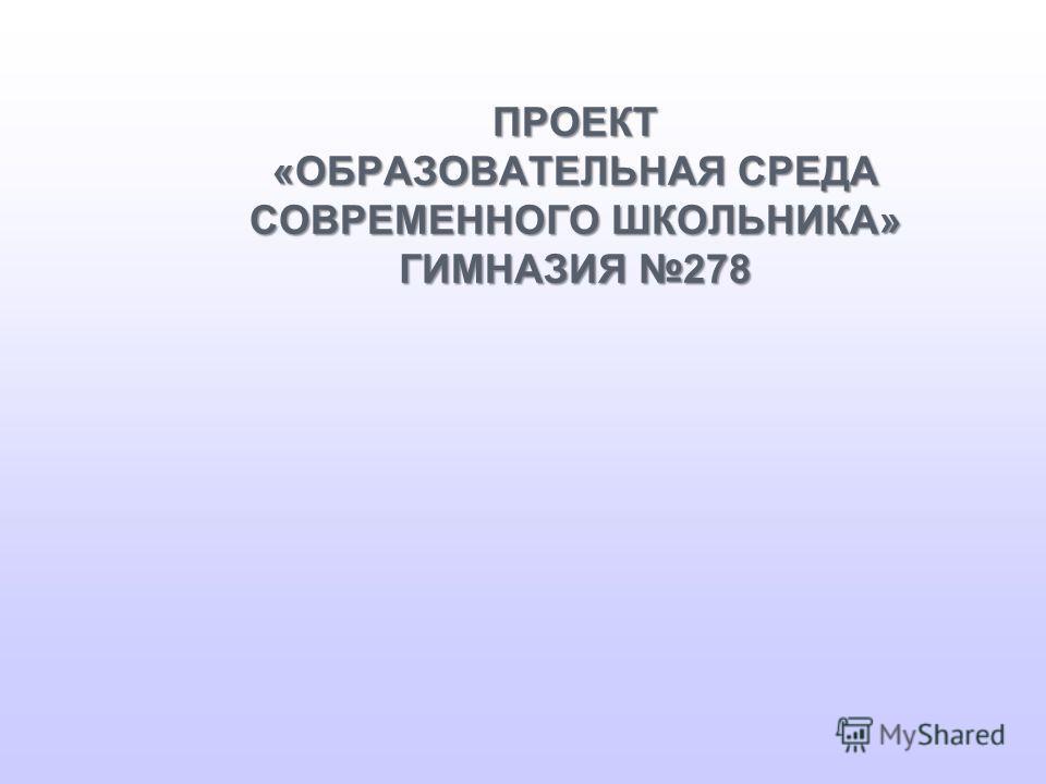 ПРОЕКТ «ОБРАЗОВАТЕЛЬНАЯ СРЕДА СОВРЕМЕННОГО ШКОЛЬНИКА» ГИМНАЗИЯ 278