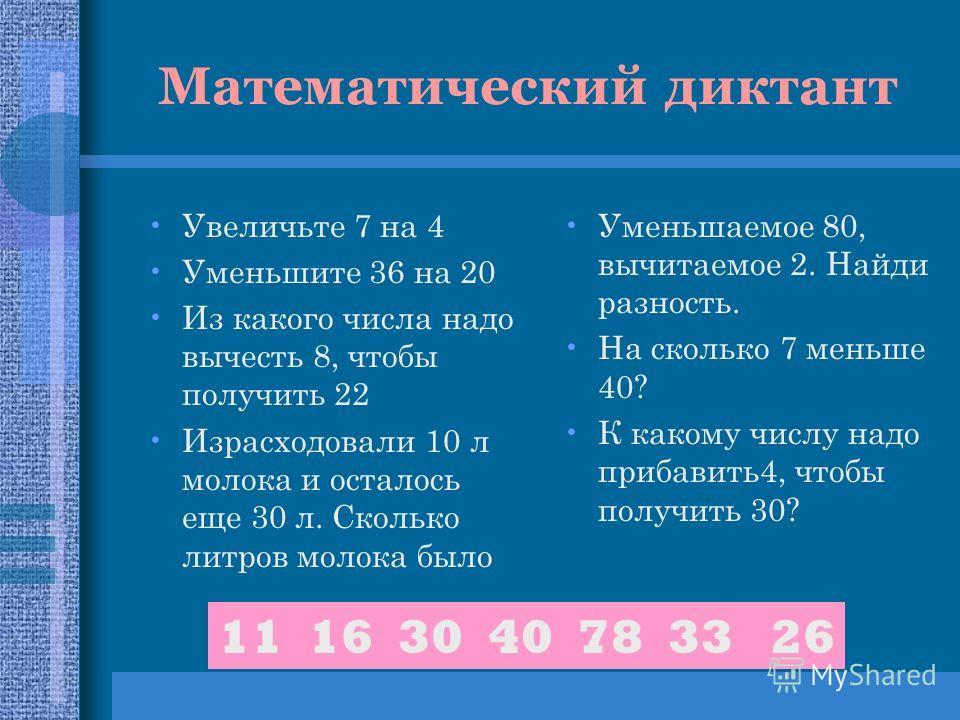 Математический диктант Увеличьте 7 на 4 Уменьшите 36 на 20 Из какого числа надо вычесть 8, чтобы получить 22 Израсходовали 10 л молока и осталось еще 30 л. Сколько литров молока было Уменьшаемое 80, вычитаемое 2. Найди разность. На сколько 7 меньше 4