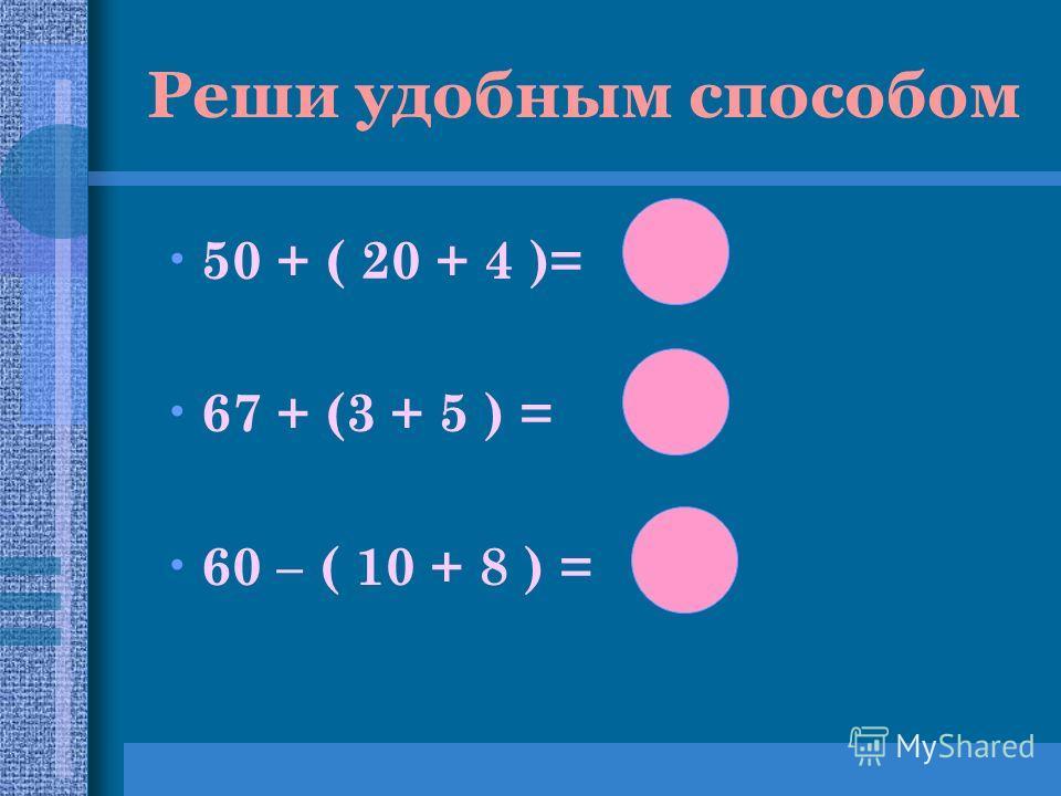 Реши удобным способом 50 + ( 20 + 4 )= 67 + (3 + 5 ) = 60 – ( 10 + 8 ) = 42 75 74