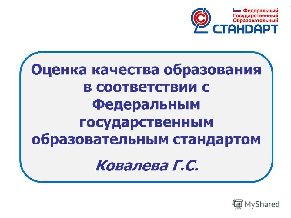Оценка качества образования в соответствии с Федеральным государственным образовательным стандартом Ковалева Г.С.
