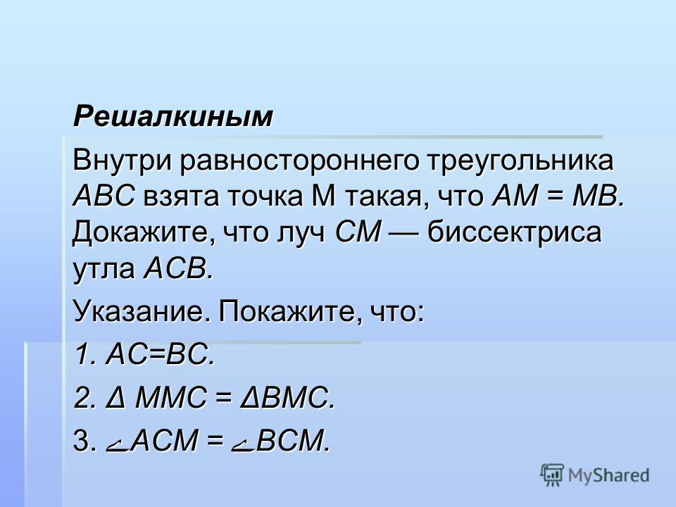 Решалкиным Внутри равностороннего треугольника АВС взята точка М такая, что АМ = МВ. Докажите, что луч СМ биссектриса утла АСВ. Указание. Покажите, что: 1. АС=ВС. 2. Δ ММС = ΔВМС. 3. ےАСМ = ےВСМ.