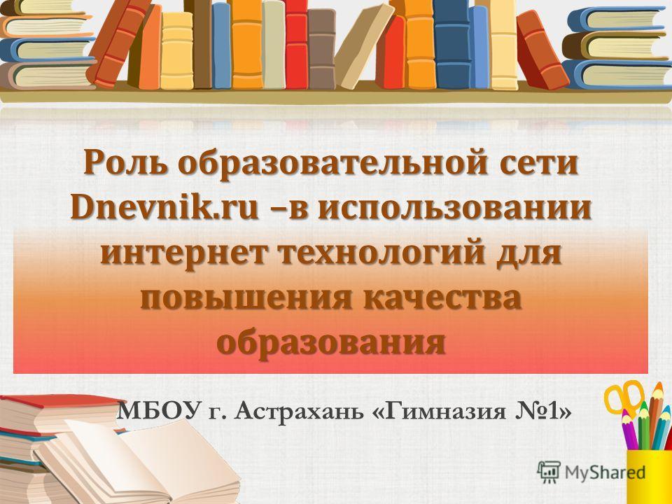 Роль образовательной сети Dnevnik.ru –в использовании интернет технологий для повышения качества образования МБОУ г. Астрахань «Гимназия 1»