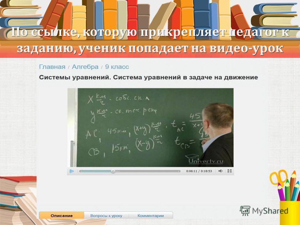 По ссылке, которую прикрепляет педагог к заданию, ученик попадает на видео-урок