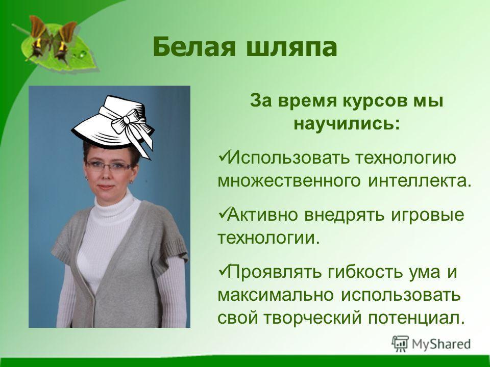 Белая шляпа За время курсов мы научились: Использовать технологию множественного интеллекта. Активно внедрять игровые технологии. Проявлять гибкость ума и максимально использовать свой творческий потенциал.